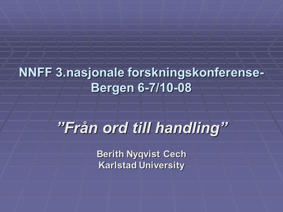 NNFF 3.nasjonale forskningskonferense- Bergen 6-7/10-08 Från ord till handling Berith Nyqvist Cech Karlstad University