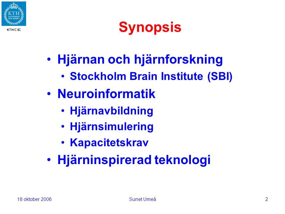 KTH/CSC 18 oktober 2006Sunet Umeå2 Synopsis Hjärnan och hjärnforskning Stockholm Brain Institute (SBI) Neuroinformatik Hjärnavbildning Hjärnsimulering Kapacitetskrav Hjärninspirerad teknologi