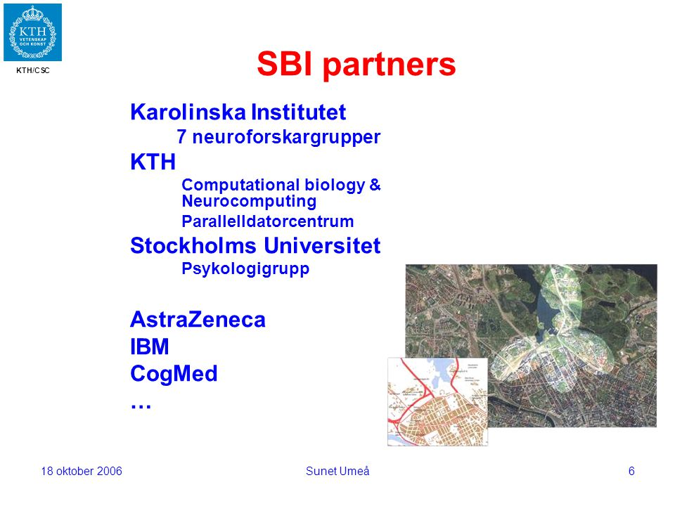 KTH/CSC 18 oktober 2006Sunet Umeå6 SBI partners Karolinska Institutet 7 neuroforskargrupper KTH Computational biology & Neurocomputing Parallelldatorcentrum Stockholms Universitet Psykologigrupp AstraZeneca IBM CogMed …