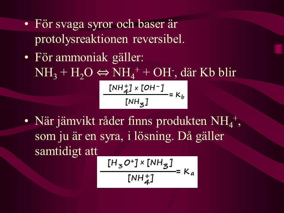 För svaga syror och baser är protolysreaktionen reversibel. För ammoniak gäller: NH 3 + H 2 O ⇔ NH 4 + + OH -, där Kb blir När jämvikt råder finns pro