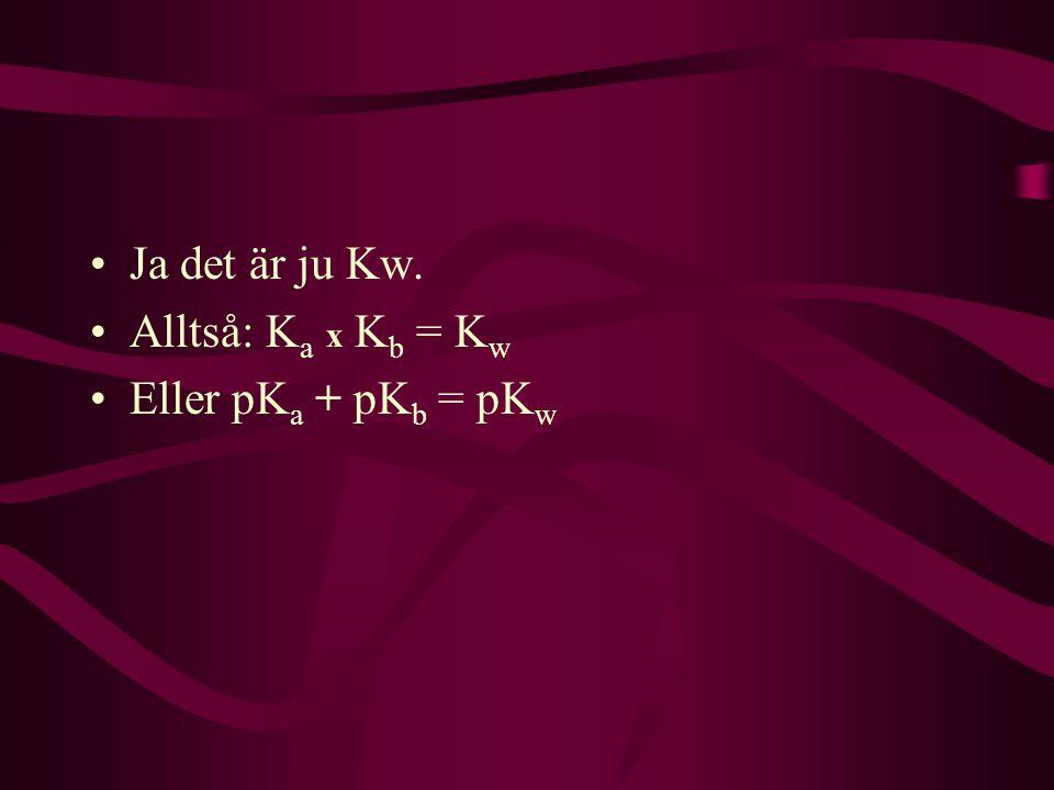 Ja det är ju Kw. Alltså: K a x K b = K w Eller pK a + pK b = pK w
