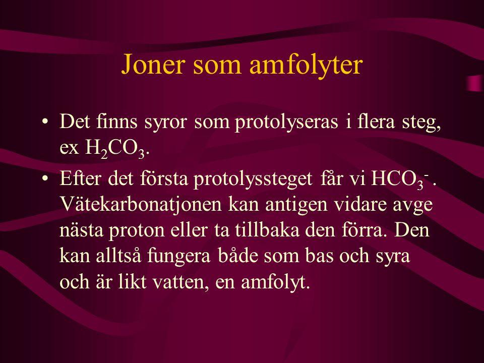 Joner som amfolyter Det finns syror som protolyseras i flera steg, ex H 2 CO 3. Efter det första protolyssteget får vi HCO 3 -. Vätekarbonatjonen kan