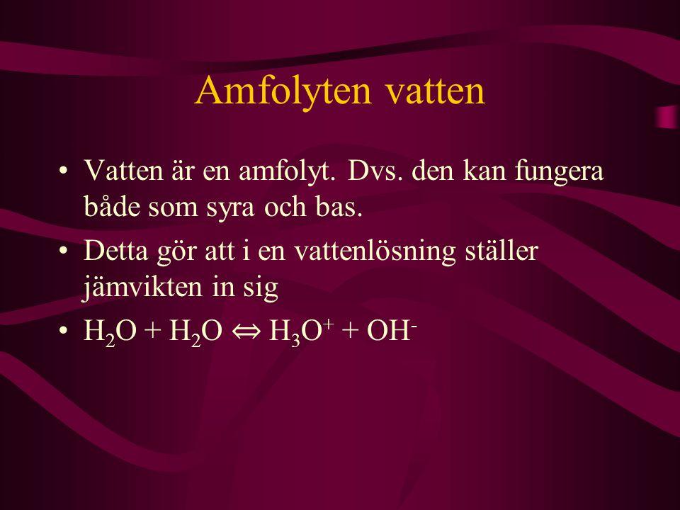 Amfolyten vatten Vatten är en amfolyt. Dvs. den kan fungera både som syra och bas. Detta gör att i en vattenlösning ställer jämvikten in sig H 2 O + H