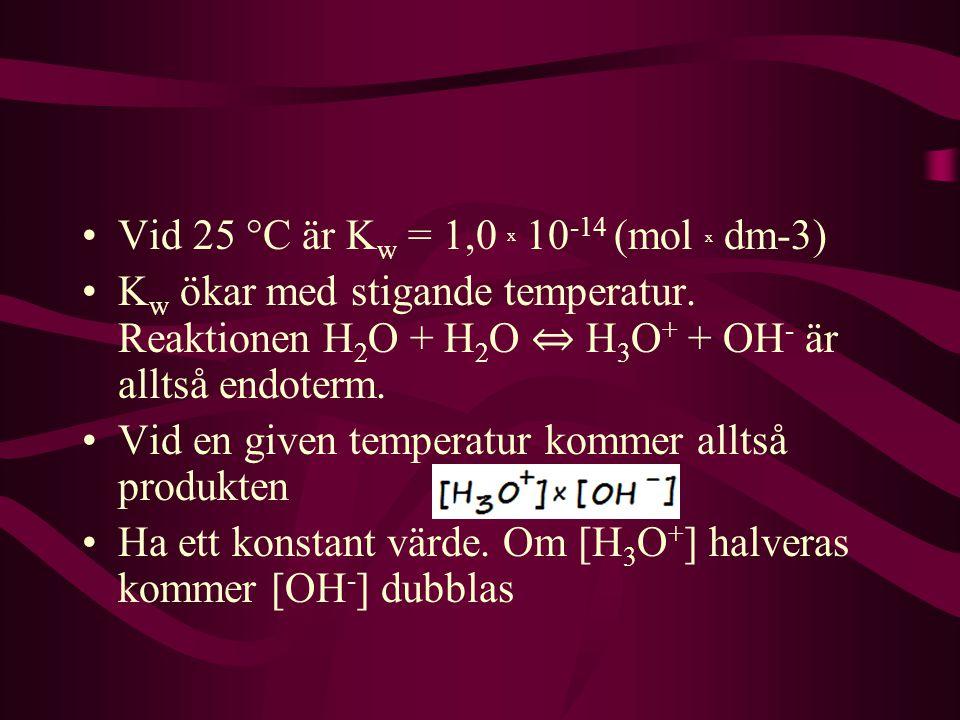 Vid 25 °C är K w = 1,0 x 10 -14 (mol x dm-3) K w ökar med stigande temperatur. Reaktionen H 2 O + H 2 O ⇔ H 3 O + + OH - är alltså endoterm. Vid en gi