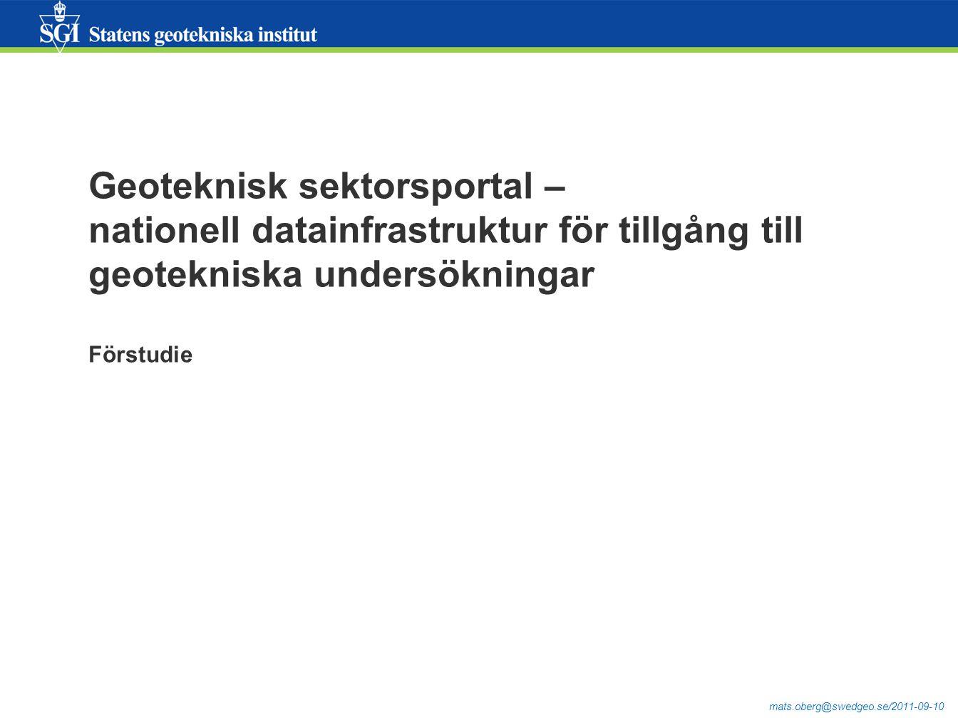 mats.oberg@swedgeo.se/2011-09-10 Geoteknisk sektorsportal – nationell datainfrastruktur för tillgång till geotekniska undersökningar Förstudie