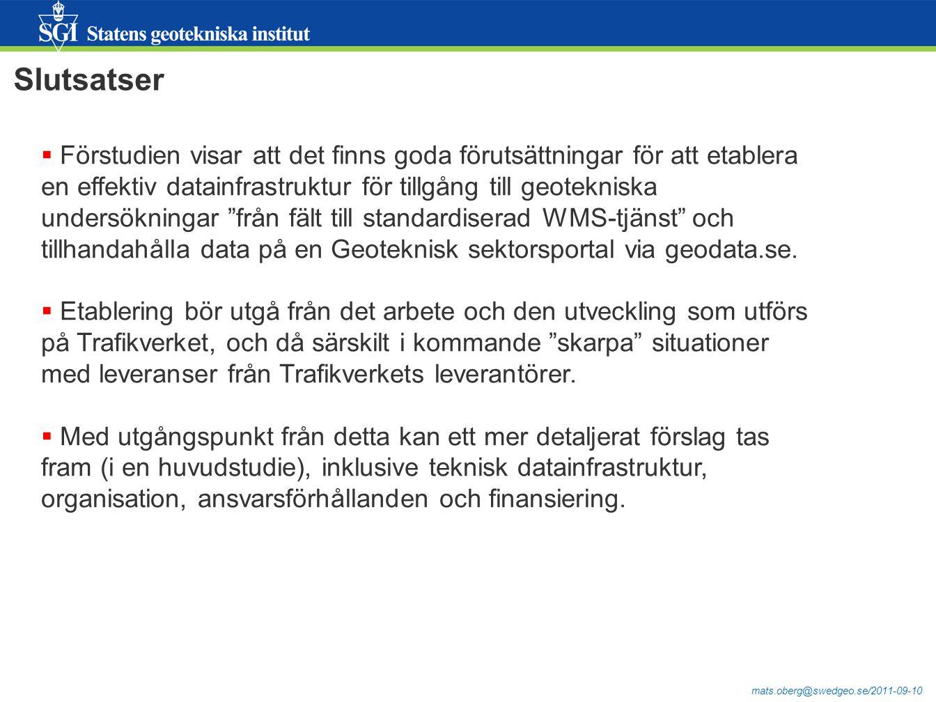 mats.oberg@swedgeo.se/2011-09-10 Slutsatser  Förstudien visar att det finns goda förutsättningar för att etablera en effektiv datainfrastruktur för tillgång till geotekniska undersökningar från fält till standardiserad WMS-tjänst och tillhandahålla data på en Geoteknisk sektorsportal via geodata.se.