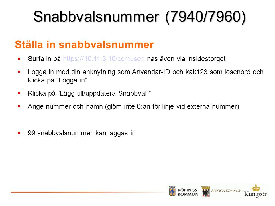 Snabbvalsnummer (7940/7960) Ställa in snabbvalsnummer  Surfa in på https://10.11.3.10/ccmuser, nås även via insidestorgethttps://10.11.3.10/ccmuser 