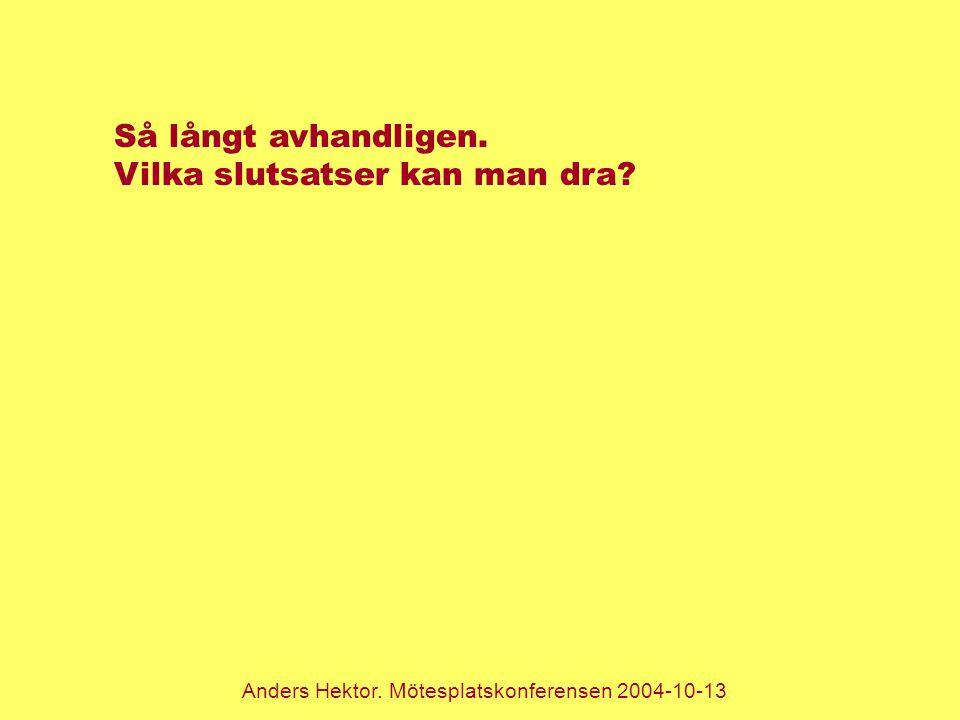 Anders Hektor. Mötesplatskonferensen 2004-10-13 Så långt avhandligen. Vilka slutsatser kan man dra?