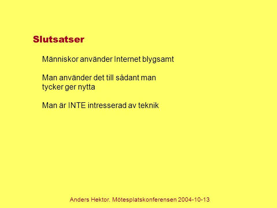 Anders Hektor. Mötesplatskonferensen 2004-10-13 Slutsatser Människor använder Internet blygsamt Man använder det till sådant man tycker ger nytta Man