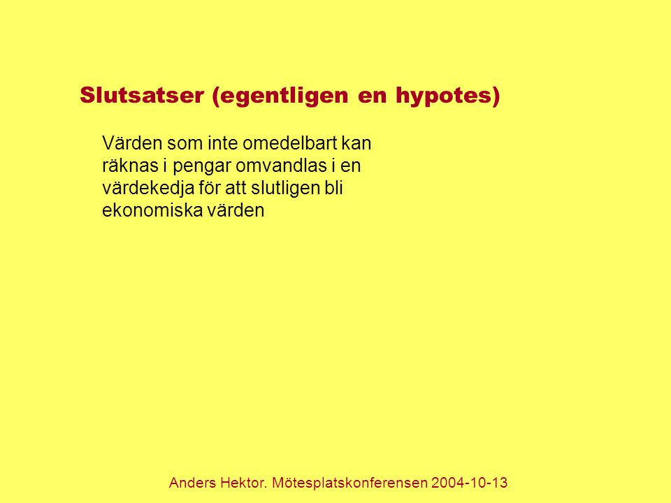 Anders Hektor. Mötesplatskonferensen 2004-10-13 Slutsatser (egentligen en hypotes) Värden som inte omedelbart kan räknas i pengar omvandlas i en värde
