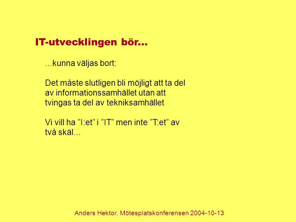 Anders Hektor. Mötesplatskonferensen 2004-10-13 IT-utvecklingen bör......kunna väljas bort: Det måste slutligen bli möjligt att ta del av informations