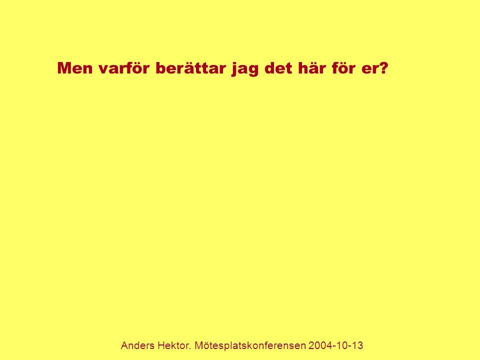 Anders Hektor. Mötesplatskonferensen 2004-10-13 Men varför berättar jag det här för er?