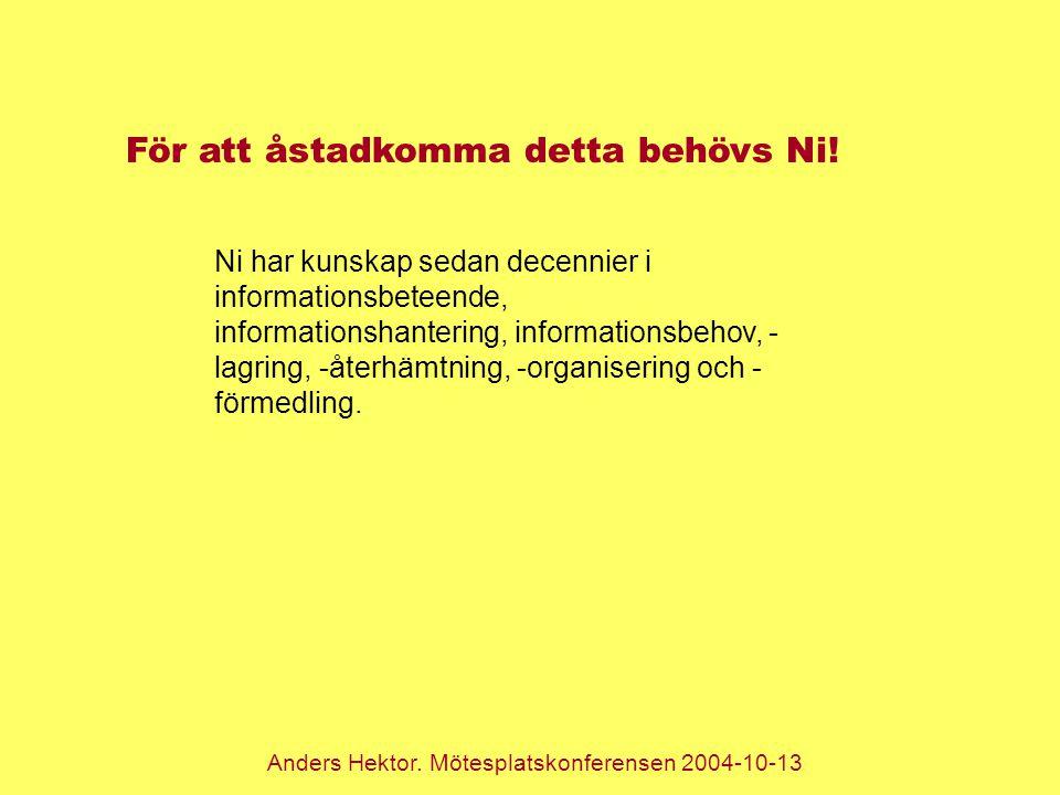 Anders Hektor. Mötesplatskonferensen 2004-10-13 För att åstadkomma detta behövs Ni! Ni har kunskap sedan decennier i informationsbeteende, information