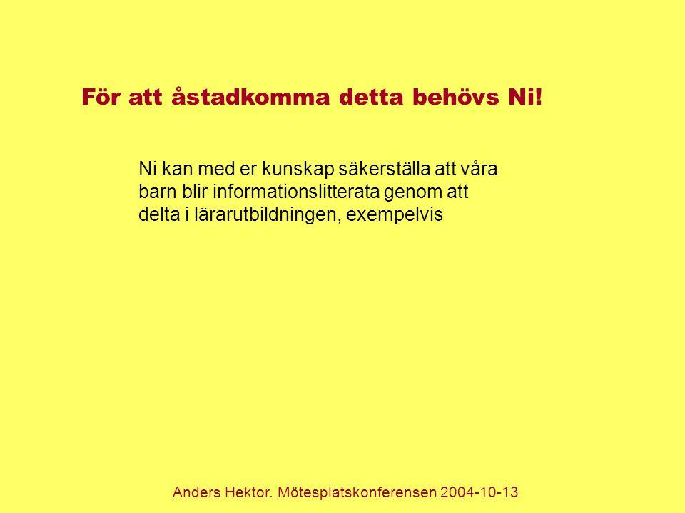 Anders Hektor. Mötesplatskonferensen 2004-10-13 För att åstadkomma detta behövs Ni! Ni kan med er kunskap säkerställa att våra barn blir informationsl