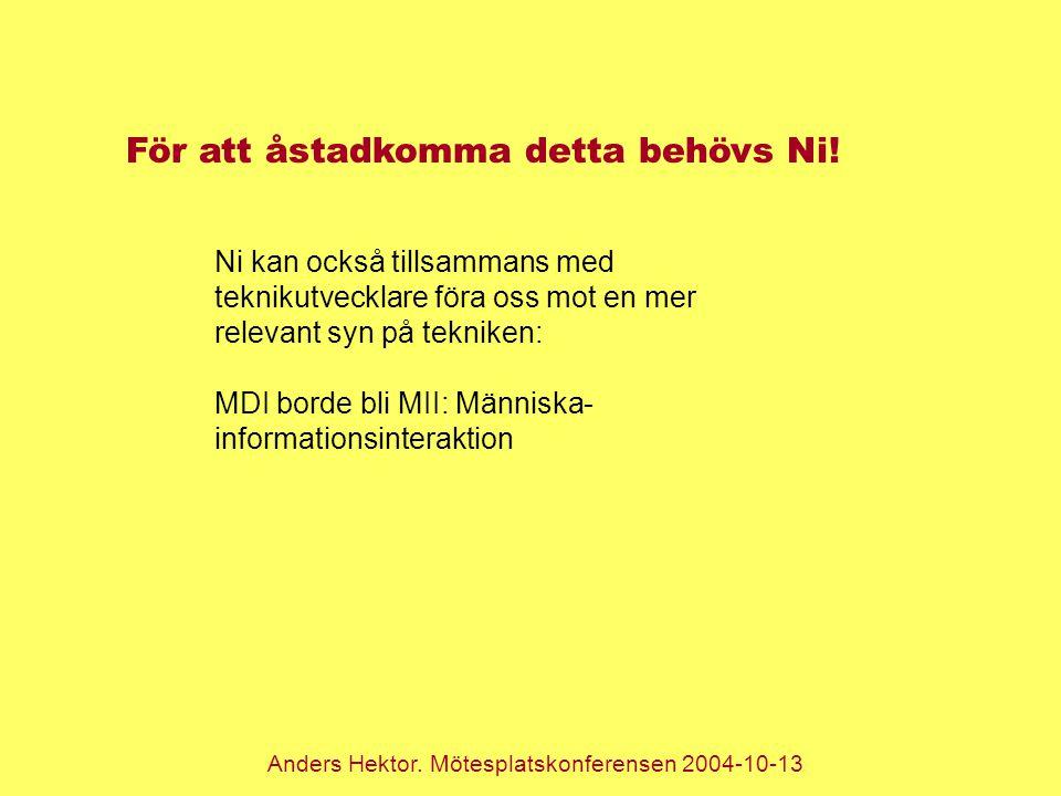 Anders Hektor. Mötesplatskonferensen 2004-10-13 För att åstadkomma detta behövs Ni! Ni kan också tillsammans med teknikutvecklare föra oss mot en mer