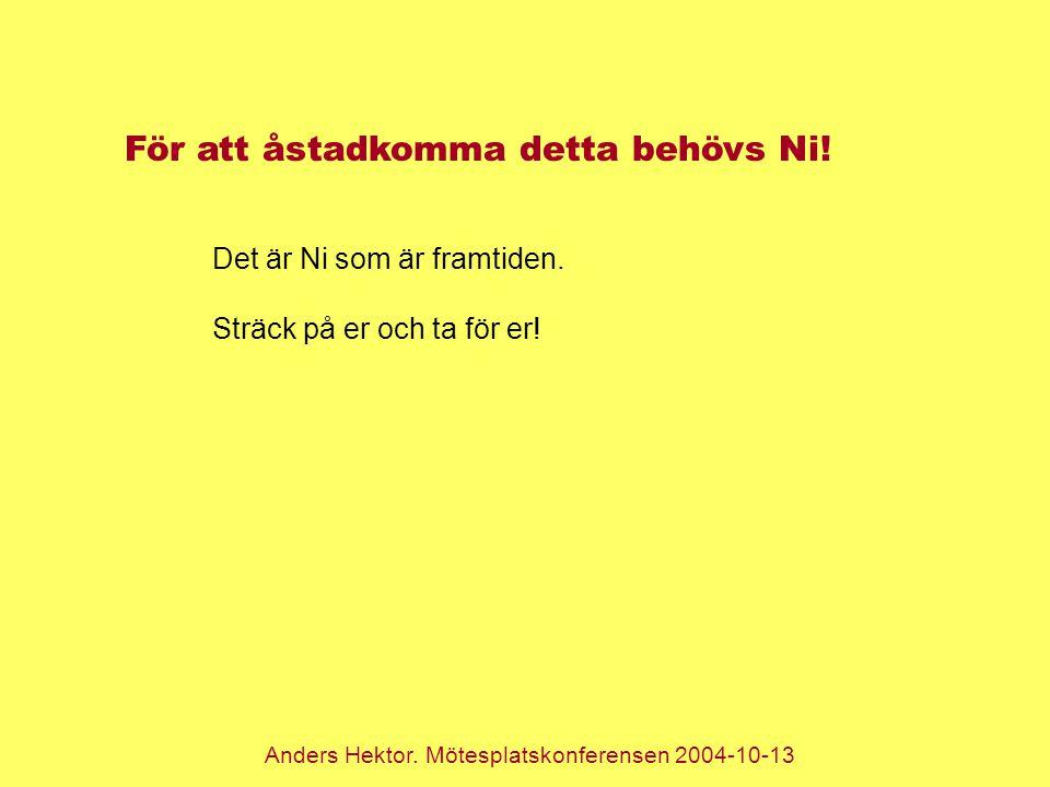 Anders Hektor. Mötesplatskonferensen 2004-10-13 För att åstadkomma detta behövs Ni! Det är Ni som är framtiden. Sträck på er och ta för er!
