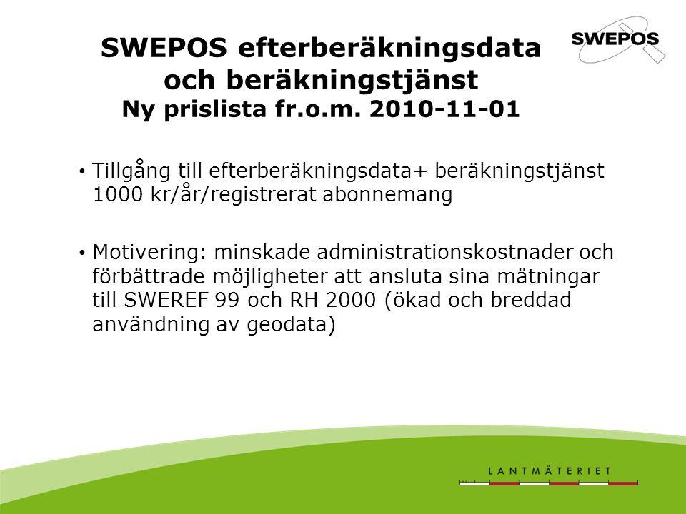 Tillgång till efterberäkningsdata+ beräkningstjänst 1000 kr/år/registrerat abonnemang Motivering: minskade administrationskostnader och förbättrade möjligheter att ansluta sina mätningar till SWEREF 99 och RH 2000 (ökad och breddad användning av geodata) SWEPOS efterberäkningsdata och beräkningstjänst Ny prislista fr.o.m.