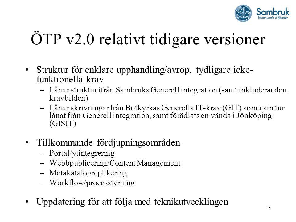 5 ÖTP v2.0 relativt tidigare versioner Struktur för enklare upphandling/avrop, tydligare icke- funktionella krav –Lånar struktur ifrån Sambruks Generell integration (samt inkluderar den kravbilden) –Lånar skrivningar från Botkyrkas Generella IT-krav (GIT) som i sin tur lånat från Generell integration, samt förädlats en vända i Jönköping (GISIT) Tillkommande fördjupningsområden –Portal/ytintegrering –Webbpublicering/Content Management –Metakatalogreplikering –Workflow/processtyrning Uppdatering för att följa med teknikutvecklingen