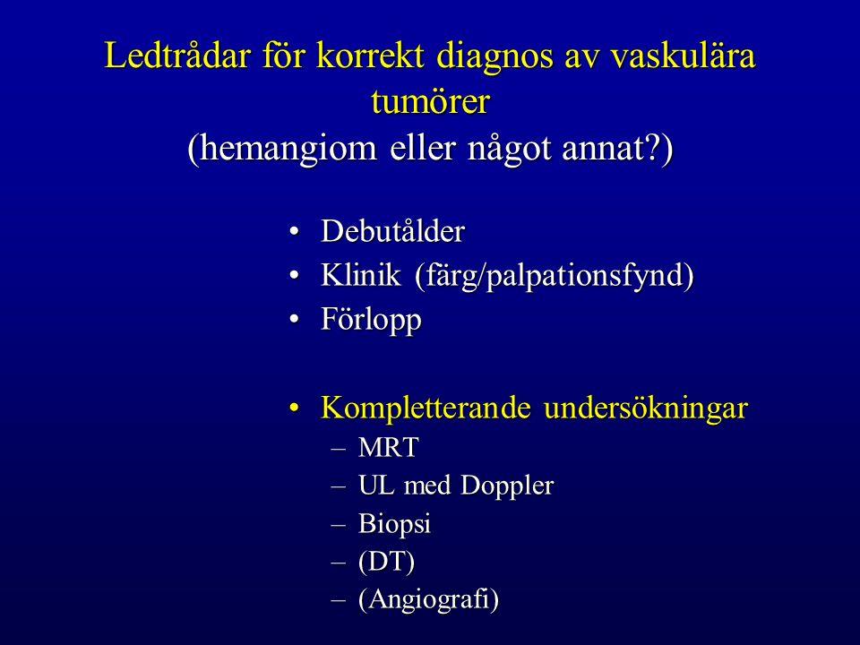 Ledtrådar för korrekt diagnos av vaskulära tumörer (hemangiom eller något annat?) DebutålderDebutålder Klinik (färg/palpationsfynd)Klinik (färg/palpationsfynd) FörloppFörlopp Kompletterande undersökningarKompletterande undersökningar –MRT –UL med Doppler –Biopsi –(DT) –(Angiografi)