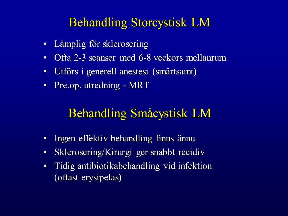 Behandling Storcystisk LM Lämplig för skleroseringLämplig för sklerosering Ofta 2-3 seanser med 6-8 veckors mellanrumOfta 2-3 seanser med 6-8 veckors mellanrum Utförs i generell anestesi (smärtsamt)Utförs i generell anestesi (smärtsamt) Pre.op.
