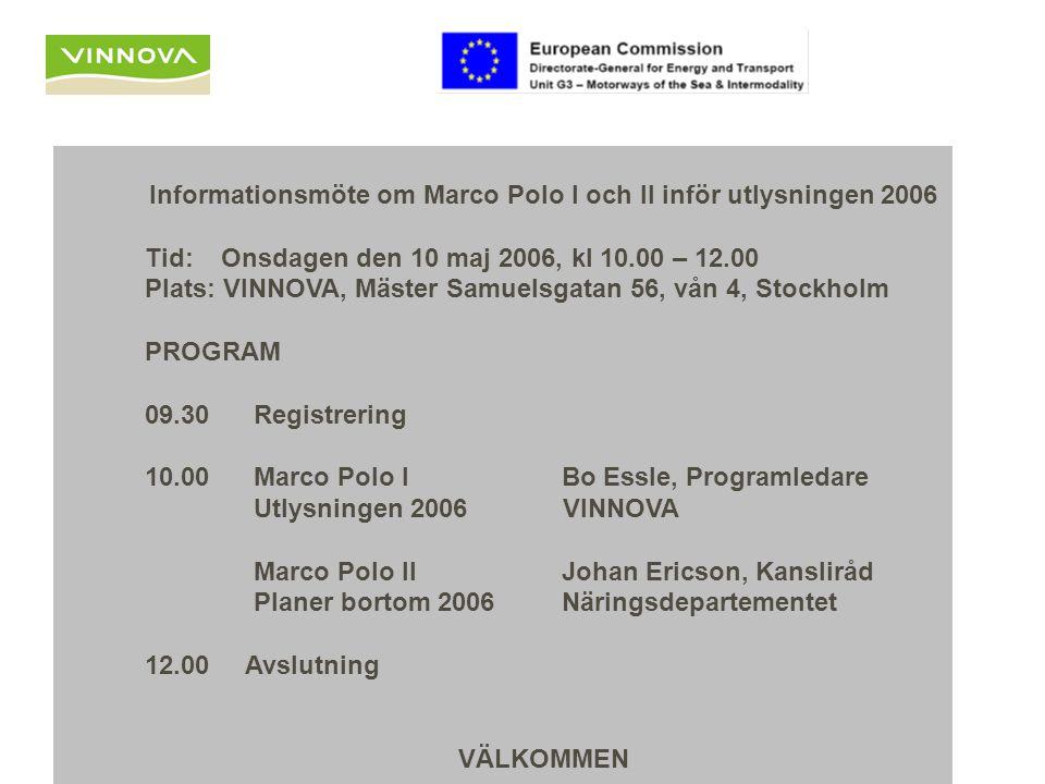 Informationsmöte om Marco Polo I och II inför utlysningen 2006 Tid: Onsdagen den 10 maj 2006, kl 10.00 – 12.00 Plats: VINNOVA, Mäster Samuelsgatan 56, vån 4, Stockholm PROGRAM 09.30 Registrering 10.00 Marco Polo I Bo Essle, Programledare Utlysningen 2006 VINNOVA Marco Polo II Johan Ericson, Kansliråd Planer bortom 2006 Näringsdepartementet 12.00 Avslutning VÄLKOMMEN