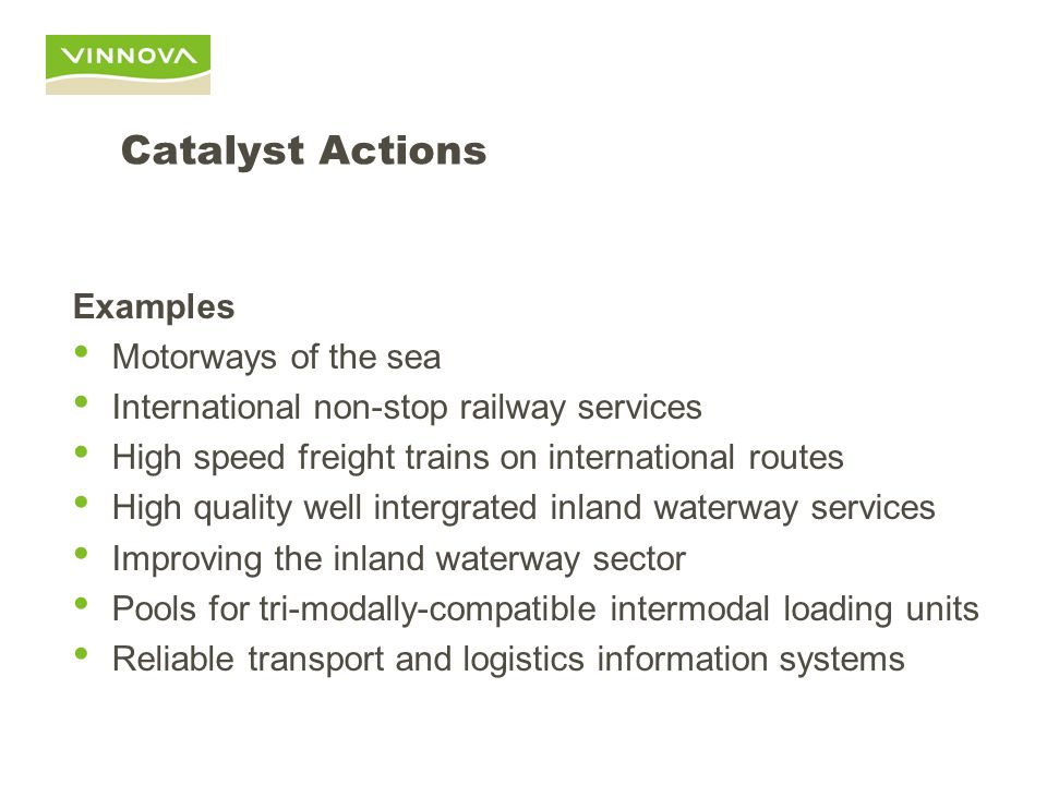 Catalyst Actions Examples Motorways of the sea International non-stop railway services High speed freight trains on international routes High quality well intergrated inland waterway services Improving the inland waterway sector Pools for tri-modally-compatible intermodal loading units Reliable transport and logistics information systems