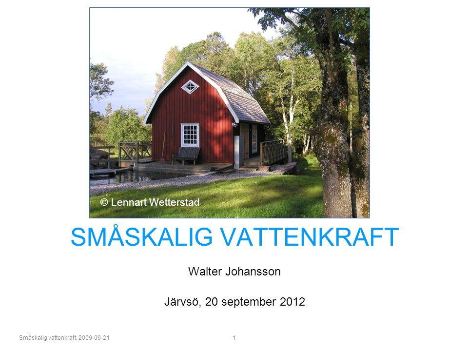 Småskalig vattenkraft. 2009-09-21 1 SMÅSKALIG VATTENKRAFT Walter Johansson Järvsö, 20 september 2012 © Lennart Wetterstad