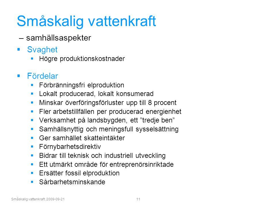 Småskalig vattenkraft. 2009-09-21 11 Småskalig vattenkraft – samhällsaspekter  Svaghet  Högre produktionskostnader  Fördelar  Förbränningsfri elpr