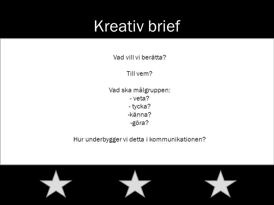Kreativ brief Vad vill vi berätta? Till vem? Vad ska målgruppen: - veta? - tycka? -känna? -göra? Hur underbygger vi detta i kommunikationen?