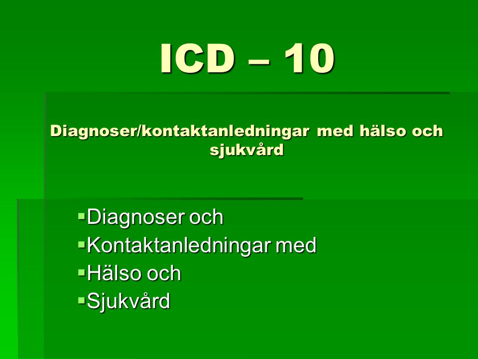 ICD – 10 Diagnoser/kontaktanledningar med hälso och sjukvård  Diagnoser och  Kontaktanledningar med  Hälso och  Sjukvård
