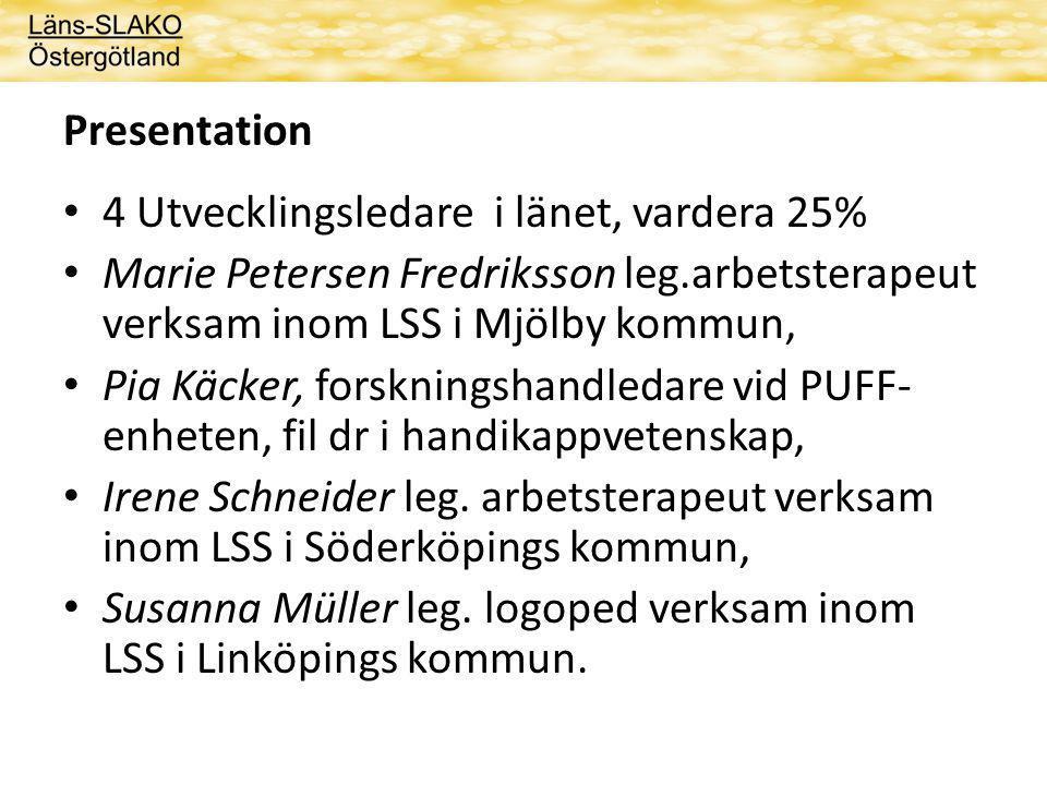 Presentation 4 Utvecklingsledare i länet, vardera 25% Marie Petersen Fredriksson leg.arbetsterapeut verksam inom LSS i Mjölby kommun, Pia Käcker, forskningshandledare vid PUFF- enheten, fil dr i handikappvetenskap, Irene Schneider leg.