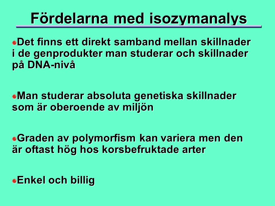 Fördelarna med isozymanalys Det finns ett direkt samband mellan skillnader i de genprodukter man studerar och skillnader på DNA-nivå Man studerar absoluta genetiska skillnader som är oberoende av miljön Graden av polymorfism kan variera men den är oftast hög hos korsbefruktade arter Enkel och billig