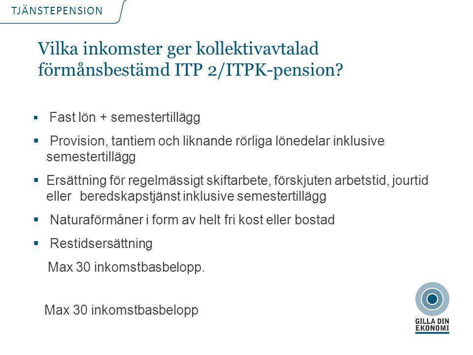 TJÄNSTEPENSION Vilka inkomster ger kollektivavtalad förmånsbestämd ITP 2/ITPK-pension?  Fast lön + semestertillägg  Provision, tantiem och liknande