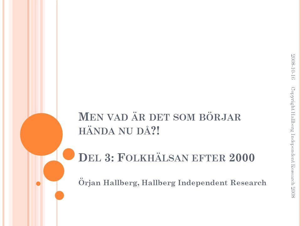 M EN VAD ÄR DET SOM BÖRJAR HÄNDA NU DÅ ?! D EL 3: F OLKHÄLSAN EFTER 2000 Örjan Hallberg, Hallberg Independent Research 2008-10-16 Copyright Hallberg I