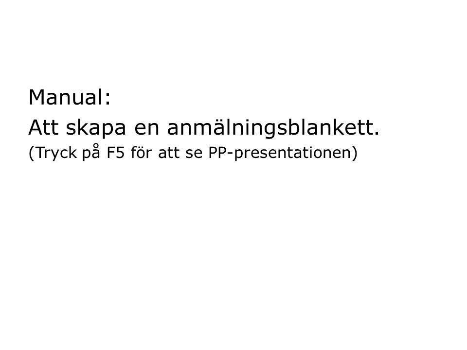Manual: Att skapa en anmälningsblankett. (Tryck på F5 för att se PP-presentationen)
