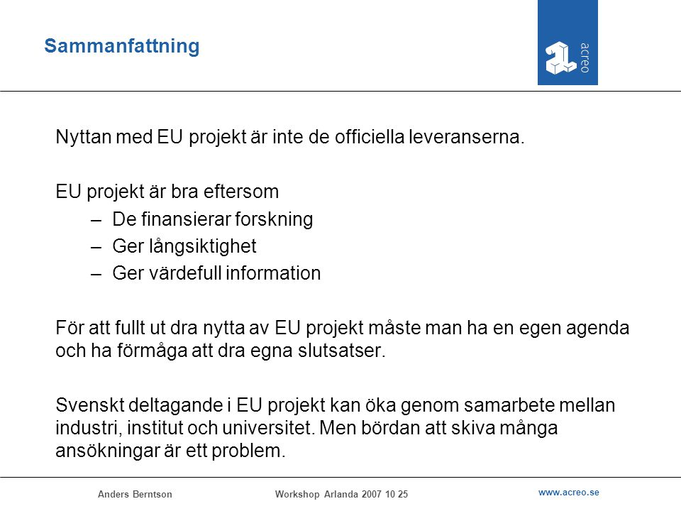 Anders Berntson www.acreo.se Workshop Arlanda 2007 10 25 Sammanfattning Nyttan med EU projekt är inte de officiella leveranserna. EU projekt är bra ef