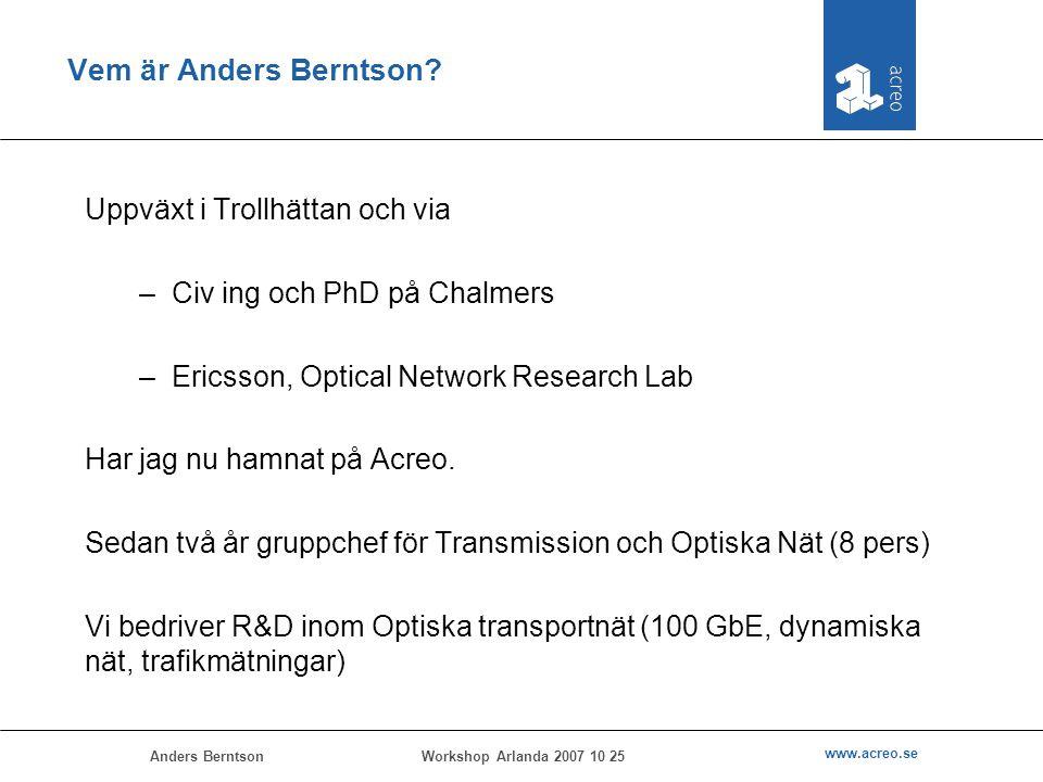 Anders Berntson www.acreo.se Workshop Arlanda 2007 10 25 Vem är Anders Berntson? Uppväxt i Trollhättan och via –Civ ing och PhD på Chalmers –Ericsson,