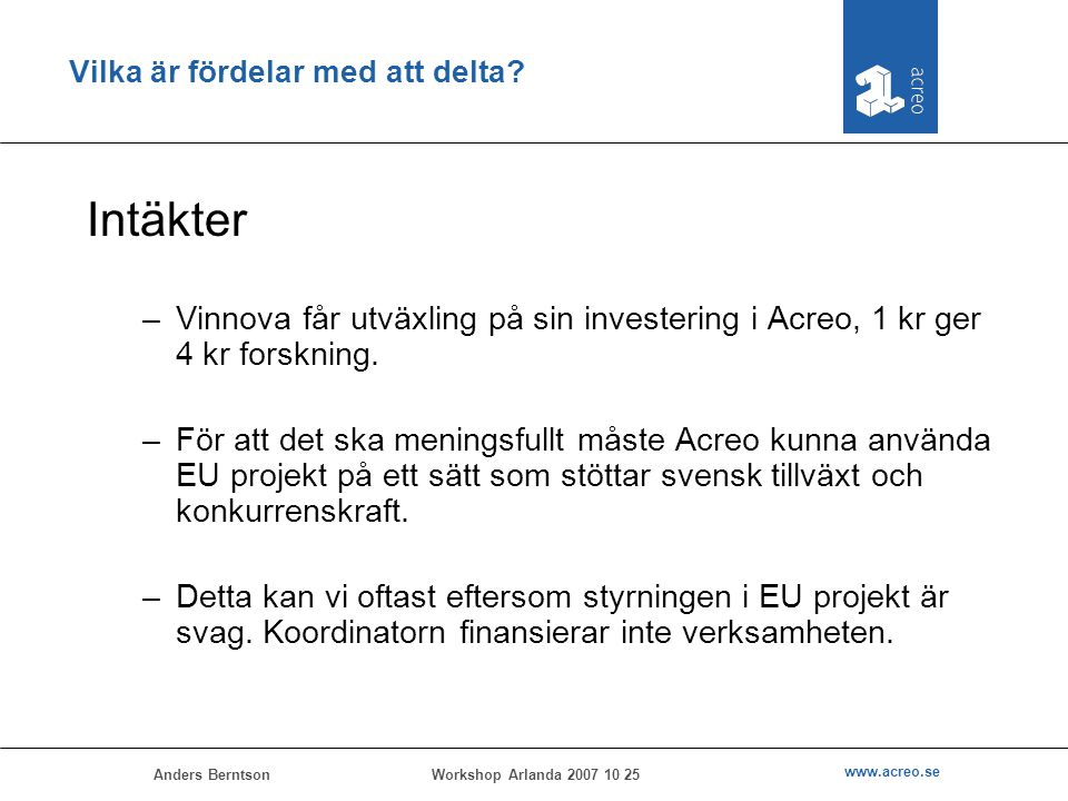 Anders Berntson www.acreo.se Workshop Arlanda 2007 10 25 Vilka är fördelar med att delta? Intäkter –Vinnova får utväxling på sin investering i Acreo,