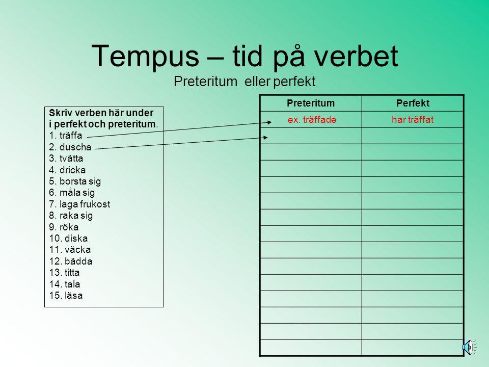 Tempus – tid på verbet Preteritum eller perfekt När vi använder dåtid på verben kan vi använda både preteritum (promenerade) och perfekt (har promenerat).