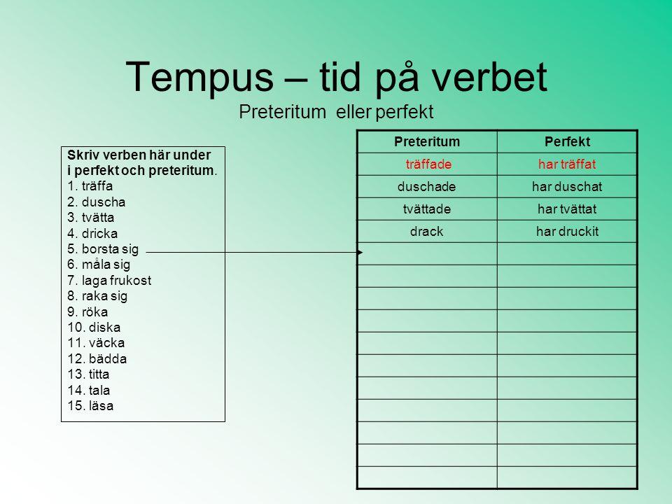 Tempus – tid på verbet Preteritum eller perfekt Skriv verben här under i perfekt och preteritum.