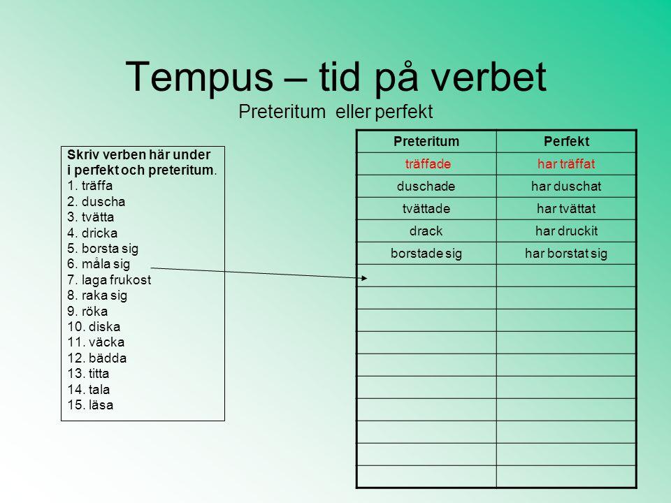 Tempus – tid på verbet Preteritum eller perfekt Skriv verben här under i perfekt och preteritum. 1. träffa 2. duscha 3. tvätta 4. dricka 5. borsta sig