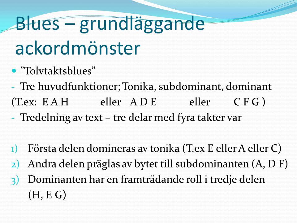 Blues – grundläggande ackordmönster Tolvtaktsblues - Tre huvudfunktioner; Tonika, subdominant, dominant (T.ex: E A Heller A D Eeller C F G ) - Tredelning av text – tre delar med fyra takter var 1) Första delen domineras av tonika (T.ex E eller A eller C) 2) Andra delen präglas av bytet till subdominanten (A, D F) 3) Dominanten har en framträdande roll i tredje delen (H, E G)