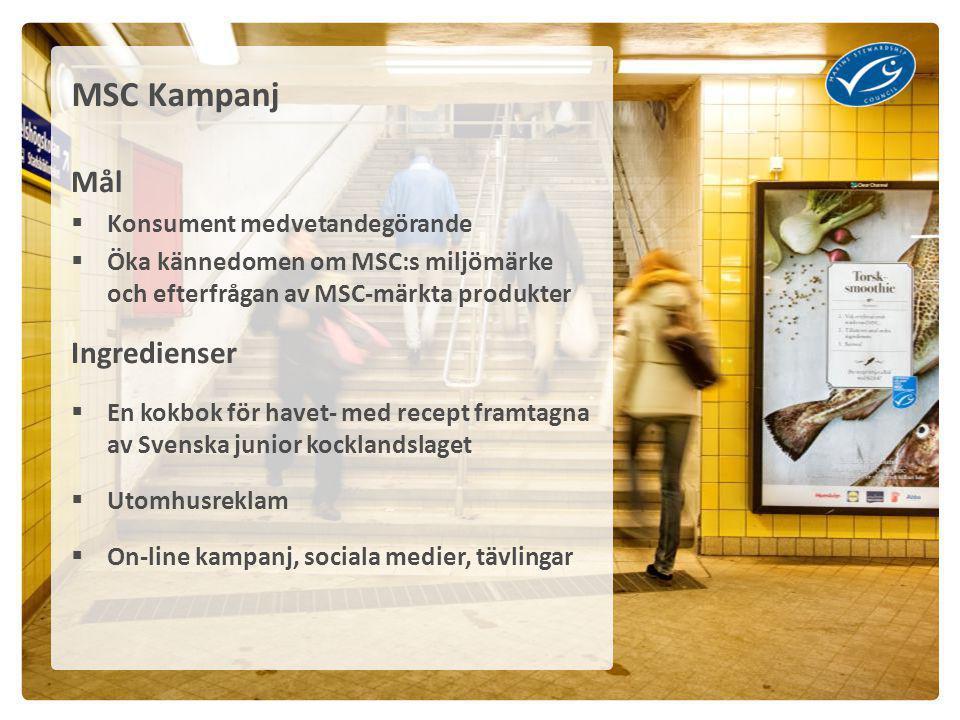 Mål  Konsument medvetandegörande  Öka kännedomen om MSC:s miljömärke och efterfrågan av MSC-märkta produkter Ingredienser  En kokbok för havet- med recept framtagna av Svenska junior kocklandslaget  Utomhusreklam  On-line kampanj, sociala medier, tävlingar MSC Kampanj