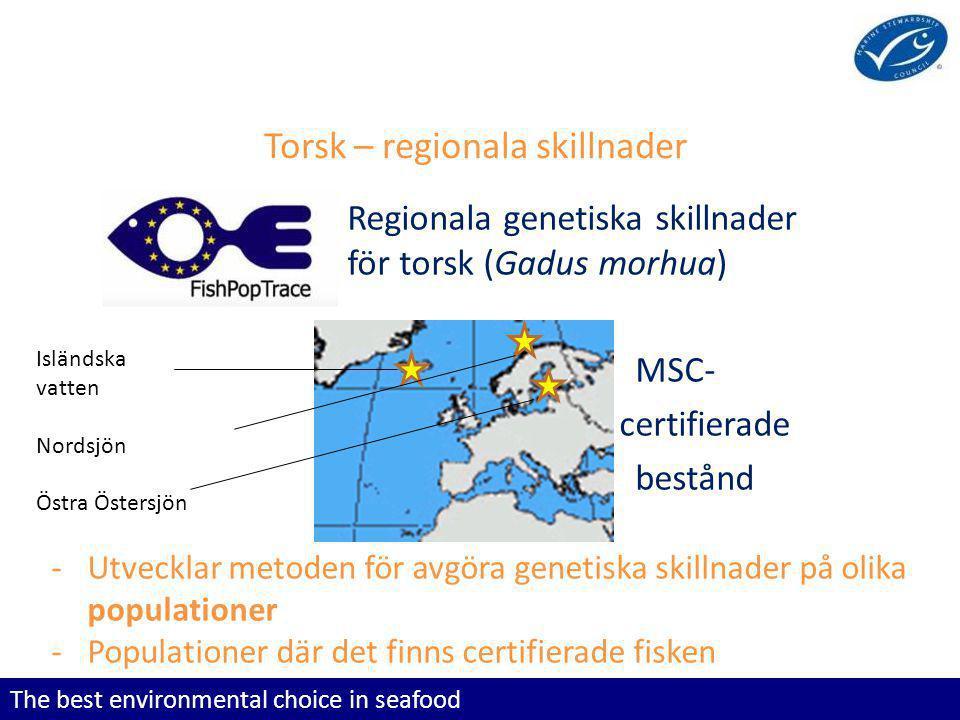 The best environmental choice in seafood Torsk – regionala skillnader Regionala genetiska skillnader för torsk (Gadus morhua) MSC- certifierade bestånd -Utvecklar metoden för avgöra genetiska skillnader på olika populationer -Populationer där det finns certifierade fisken Isländska vatten Nordsjön Östra Östersjön