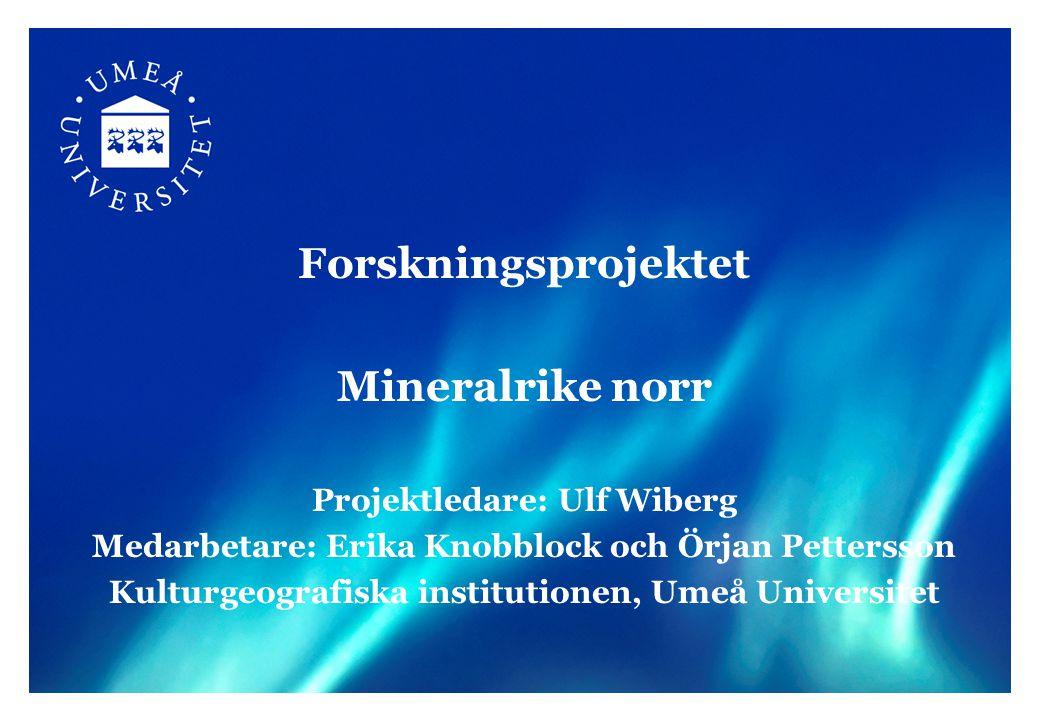 Forskningsprojektet Mineralrike norr Projektledare: Ulf Wiberg Medarbetare: Erika Knobblock och Örjan Pettersson Kulturgeografiska institutionen, Umeå Universitet