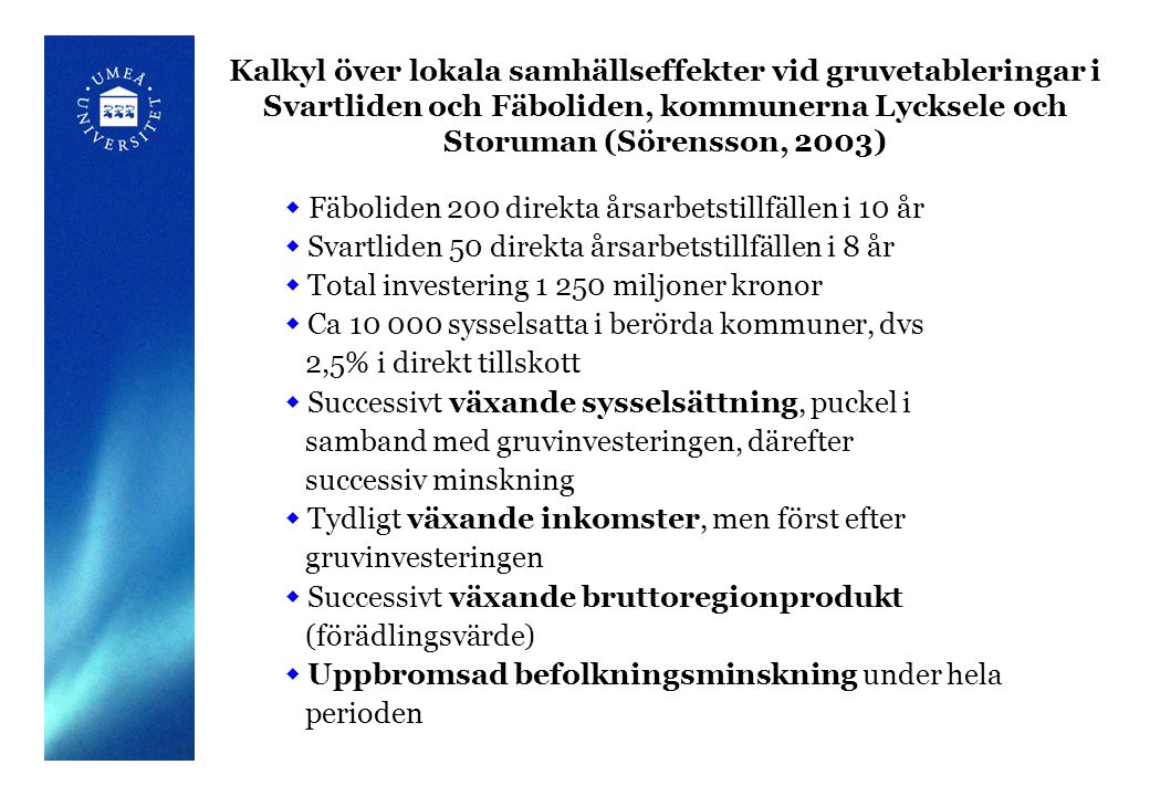 Kalkyl över lokala samhällseffekter vid gruvetableringar i Svartliden och Fäboliden, kommunerna Lycksele och Storuman (Sörensson, 2003)  Fäboliden 200 direkta årsarbetstillfällen i 10 år  Svartliden 50 direkta årsarbetstillfällen i 8 år  Total investering 1 250 miljoner kronor  Ca 10 000 sysselsatta i berörda kommuner, dvs 2,5% i direkt tillskott  Successivt växande sysselsättning, puckel i samband med gruvinvesteringen, därefter successiv minskning  Tydligt växande inkomster, men först efter gruvinvesteringen  Successivt växande bruttoregionprodukt (förädlingsvärde)  Uppbromsad befolkningsminskning under hela perioden
