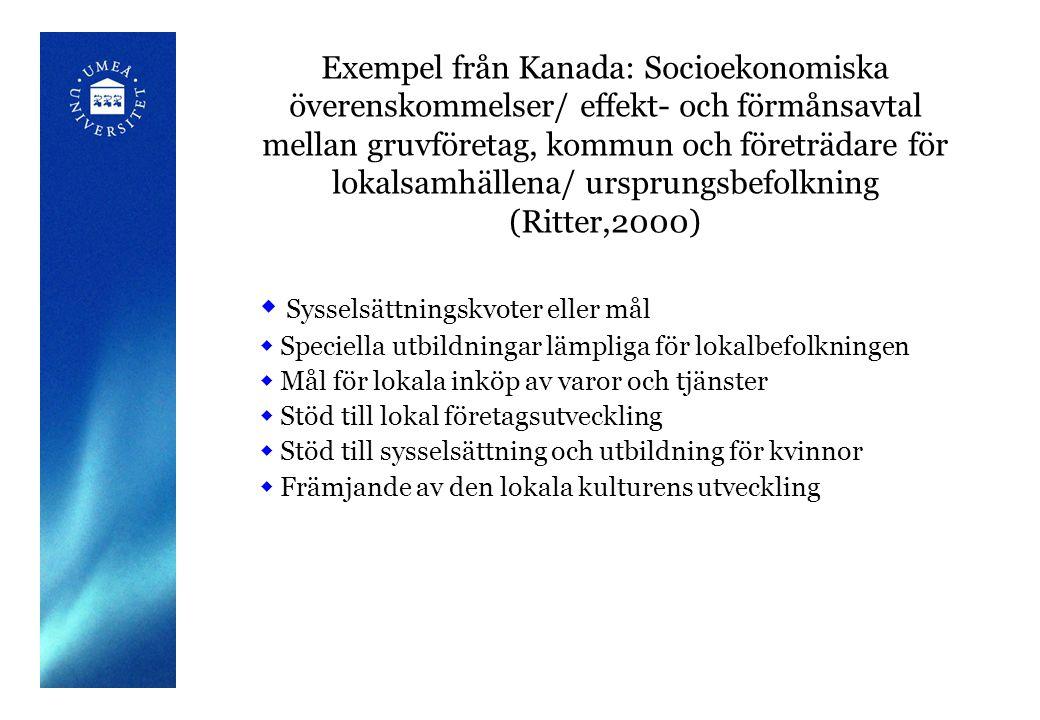 Exempel från Kanada: Socioekonomiska överenskommelser/ effekt- och förmånsavtal mellan gruvföretag, kommun och företrädare för lokalsamhällena/ ursprungsbefolkning (Ritter,2000)  Sysselsättningskvoter eller mål  Speciella utbildningar lämpliga för lokalbefolkningen  Mål för lokala inköp av varor och tjänster  Stöd till lokal företagsutveckling  Stöd till sysselsättning och utbildning för kvinnor  Främjande av den lokala kulturens utveckling