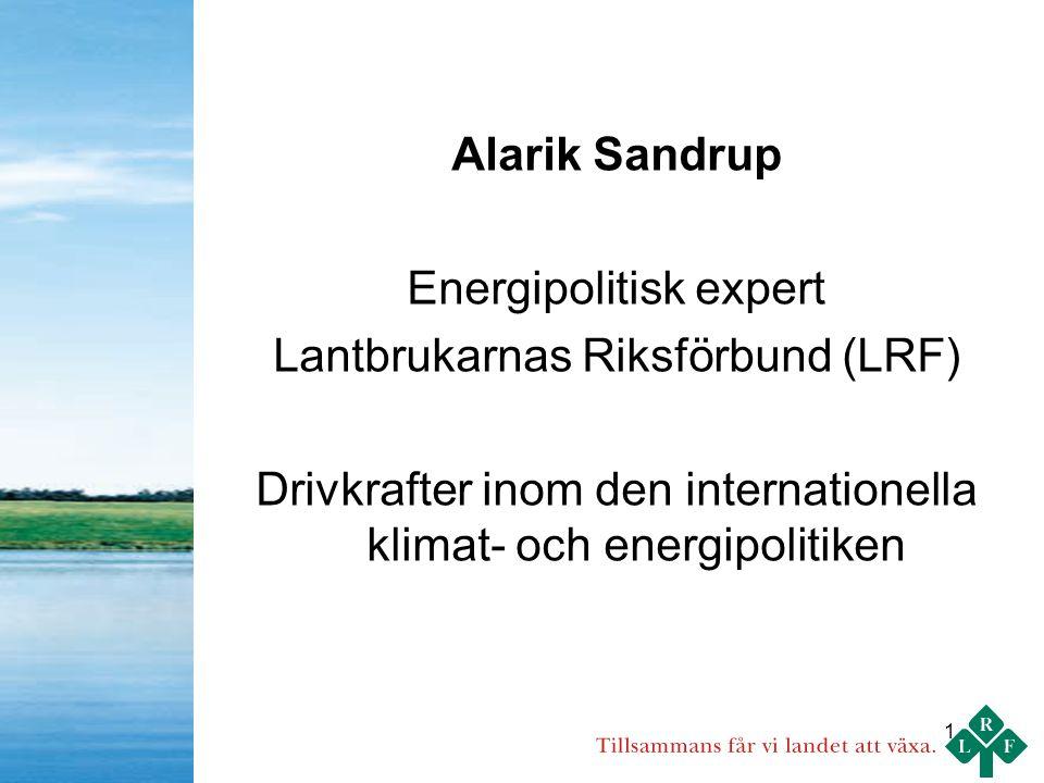 1 Alarik Sandrup Energipolitisk expert Lantbrukarnas Riksförbund (LRF) Drivkrafter inom den internationella klimat- och energipolitiken