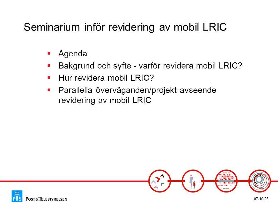 07-10-26 Seminarium inför revidering av mobil LRIC  Agenda  Bakgrund och syfte - varför revidera mobil LRIC?  Hur revidera mobil LRIC?  Parallella