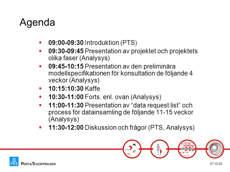 07-10-26 Agenda  09:00-09:30 Introduktion (PTS)  09:30-09:45 Presentation av projektet och projektets olika faser (Analysys)  09:45-10:15 Presentation av den preliminära modellspecifikationen för konsultation de följande 4 veckor (Analysys)  10:15:10:30 Kaffe  10:30-11:00 Forts.